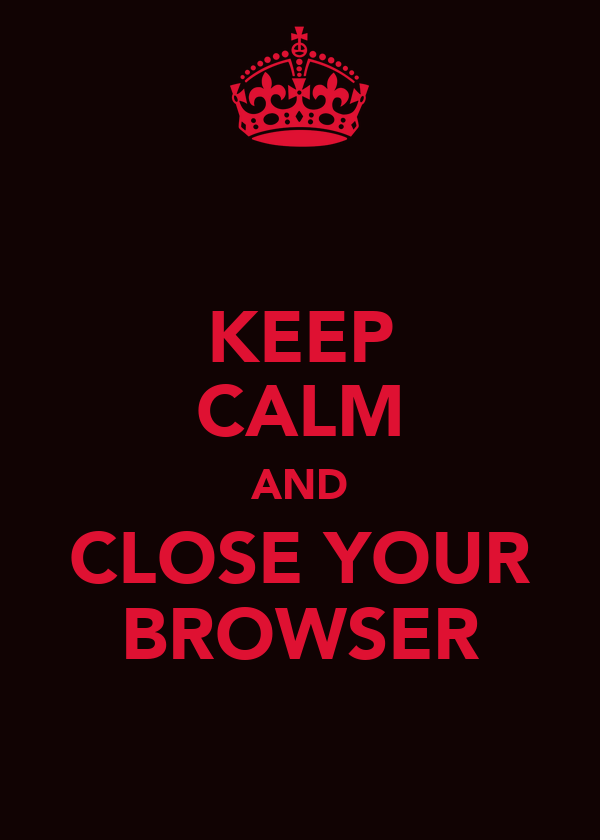 KEEP CALM AND CLOSE YOUR BROWSER