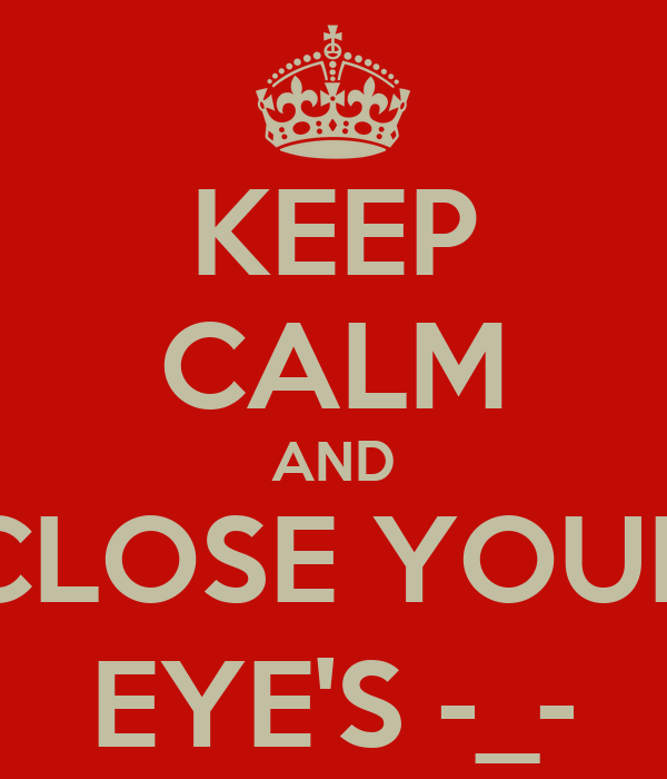 KEEP CALM AND CLOSE YOUR EYE'S -_-