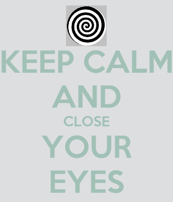 KEEP CALM AND CLOSE YOUR EYES
