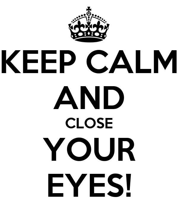 KEEP CALM AND CLOSE YOUR EYES!