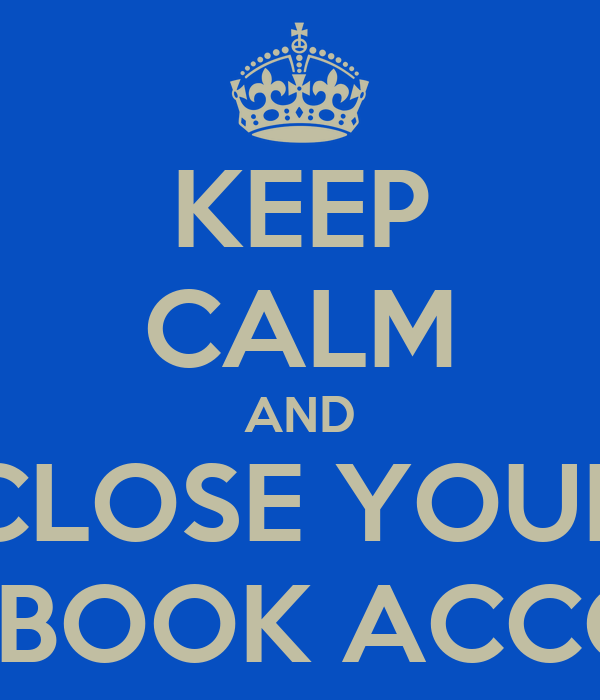 KEEP CALM AND CLOSE YOUR FACEBOOK ACCOUNT