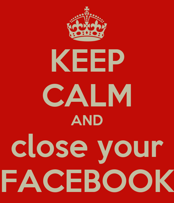 KEEP CALM AND close your FACEBOOK