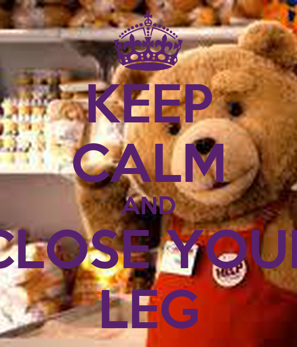 KEEP CALM AND CLOSE YOUR LEG