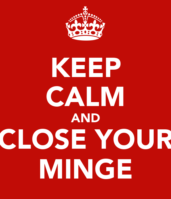 KEEP CALM AND CLOSE YOUR MINGE