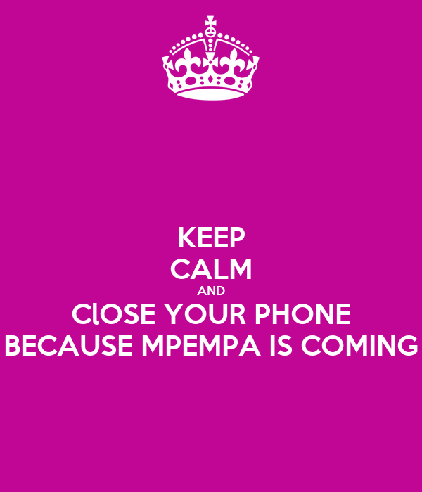 KEEP CALM AND ClOSE YOUR PHONE BECAUSE MPEMPA IS COMING