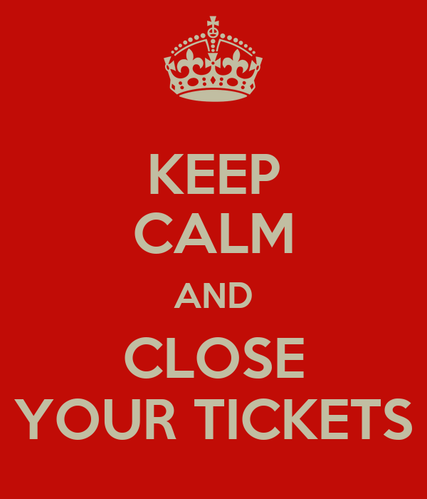 KEEP CALM AND CLOSE YOUR TICKETS