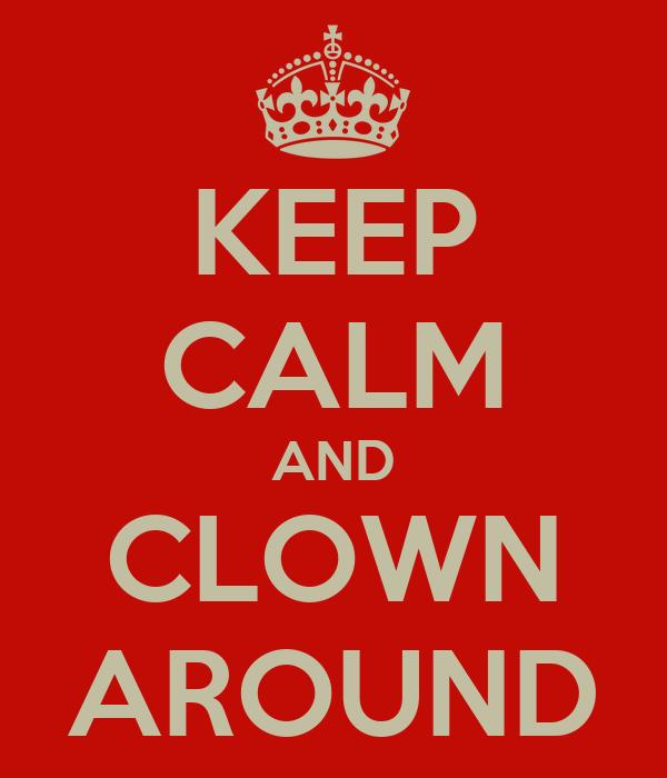 KEEP CALM AND CLOWN AROUND