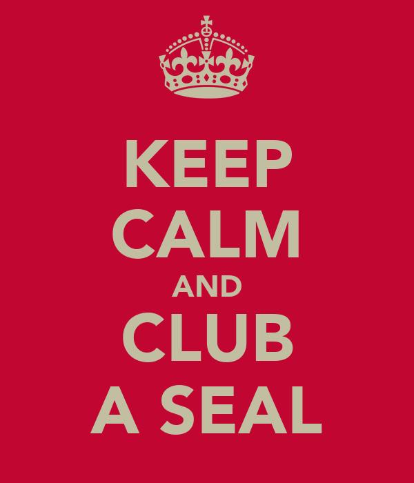KEEP CALM AND CLUB A SEAL