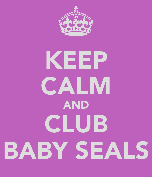 KEEP CALM AND CLUB BABY SEALS