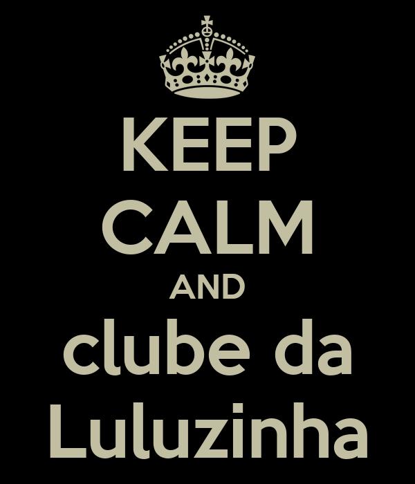KEEP CALM AND clube da Luluzinha