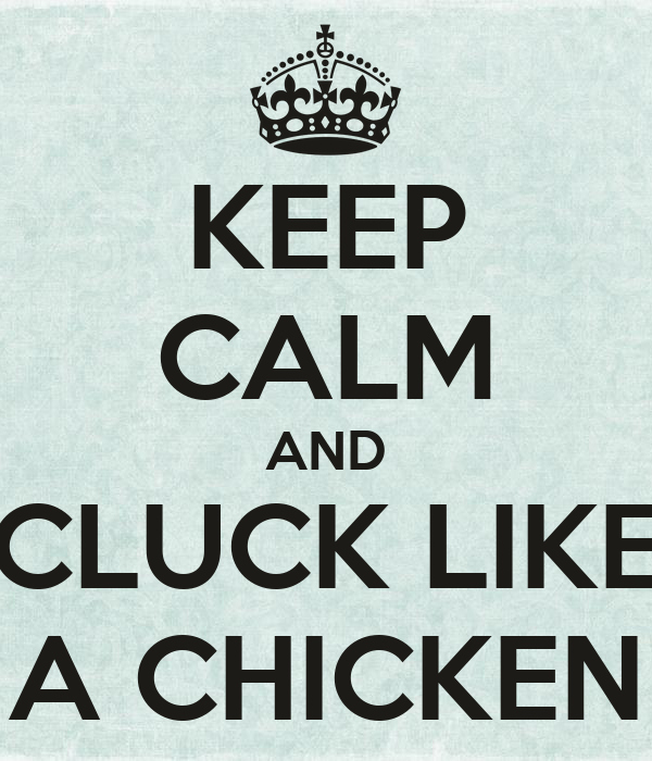 KEEP CALM AND CLUCK LIKE A CHICKEN