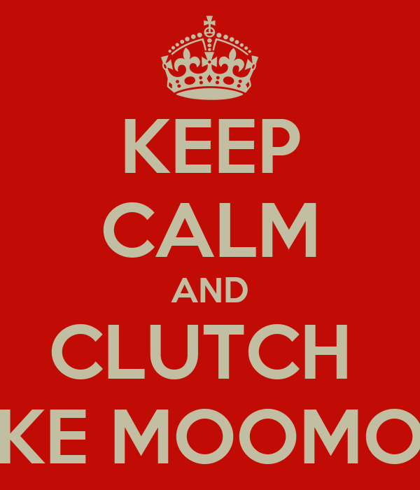KEEP CALM AND CLUTCH  LIKE MOOMOO