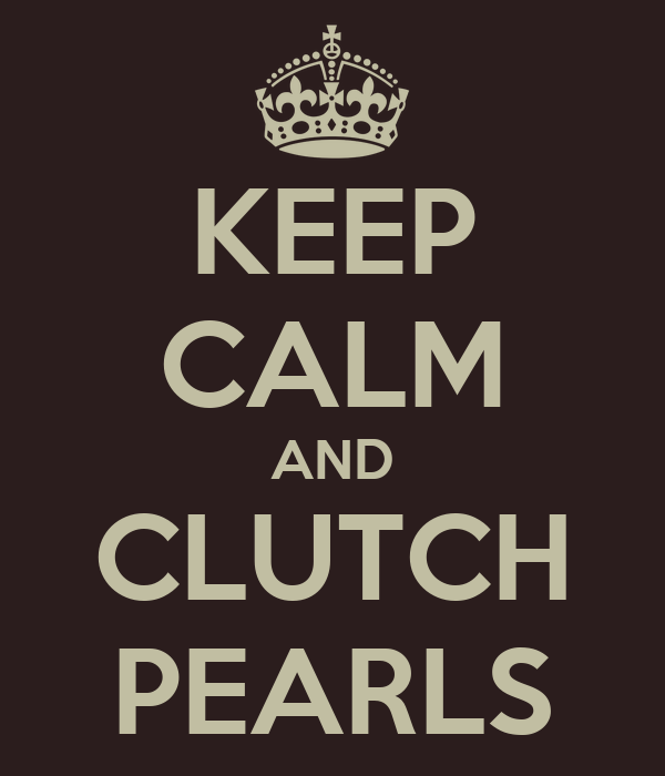 KEEP CALM AND CLUTCH PEARLS