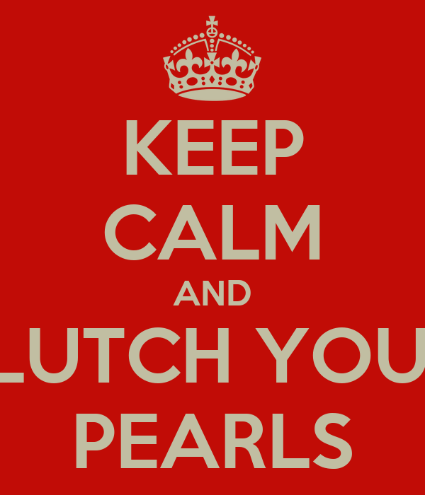 KEEP CALM AND CLUTCH YOUR  PEARLS