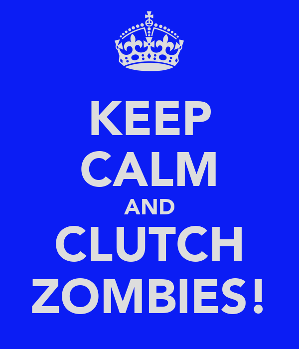 KEEP CALM AND CLUTCH ZOMBIES!