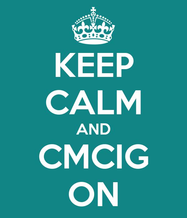 KEEP CALM AND CMCIG ON