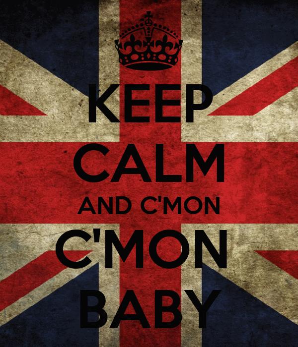 KEEP CALM AND C'MON C'MON  BABY