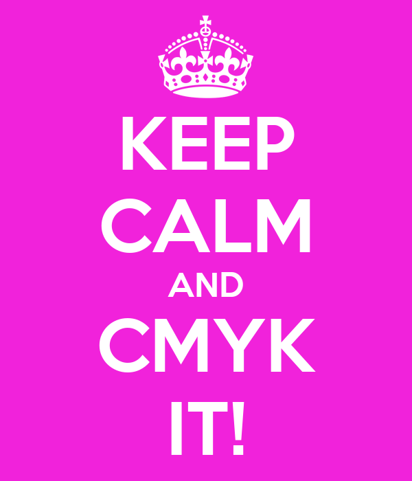 KEEP CALM AND CMYK IT!