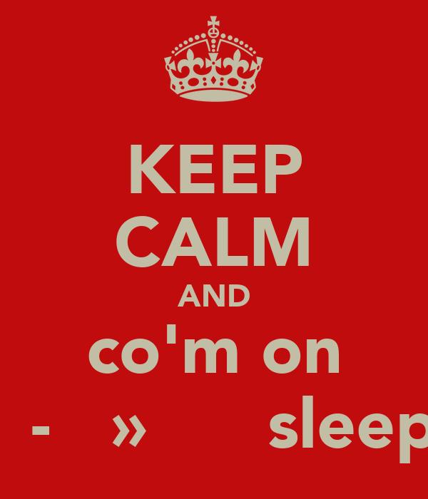 KEEP CALM AND co'm on ⌣┈̥-̶̯͡»̶̥☐̣̇ sleep