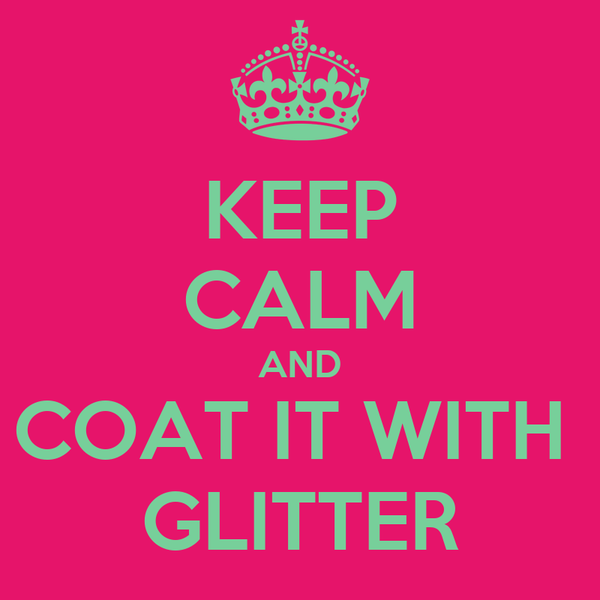 KEEP CALM AND COAT IT WITH  GLITTER