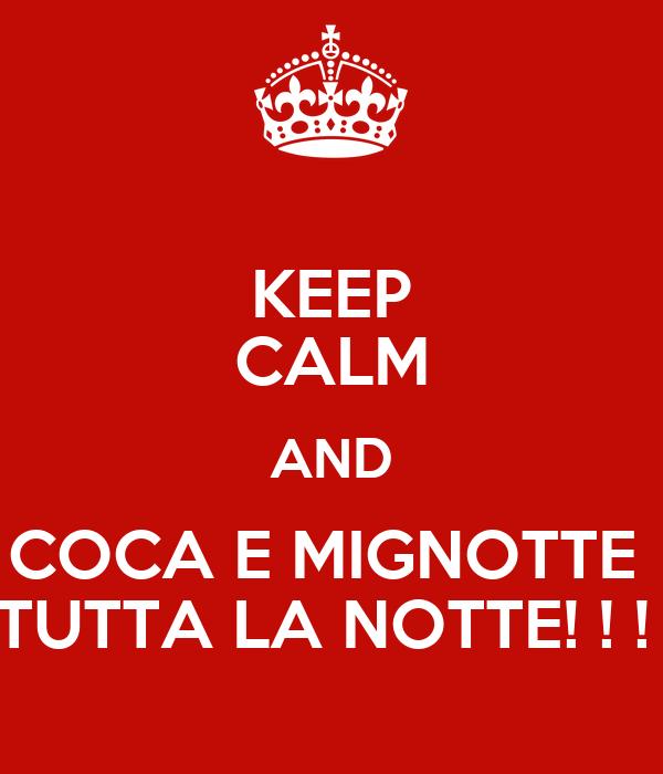 KEEP CALM AND COCA E MIGNOTTE  TUTTA LA NOTTE! ! !