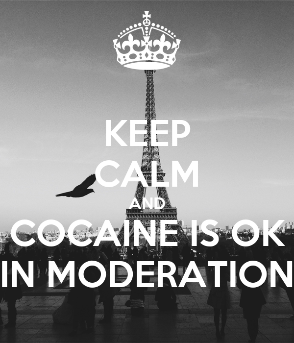 KEEP CALM AND COCAINE IS OK IN MODERATION