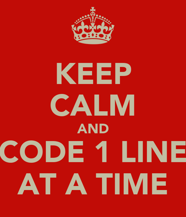 KEEP CALM AND CODE 1 LINE AT A TIME