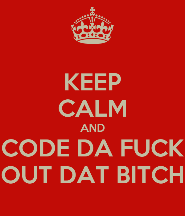KEEP CALM AND CODE DA FUCK OUT DAT BITCH