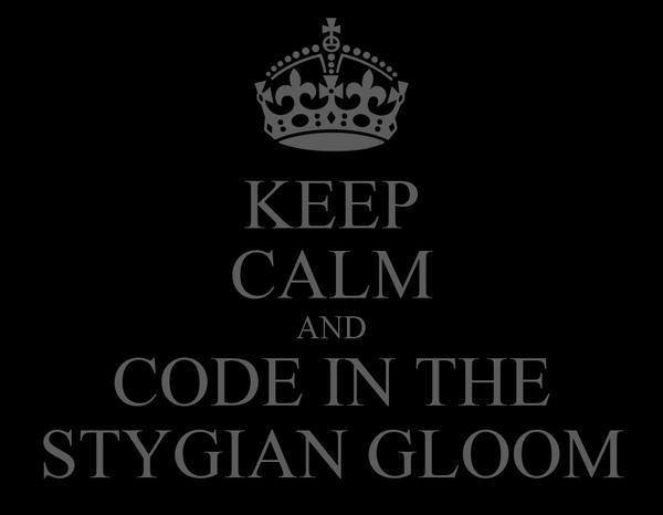 KEEP CALM AND CODE IN THE STYGIAN GLOOM