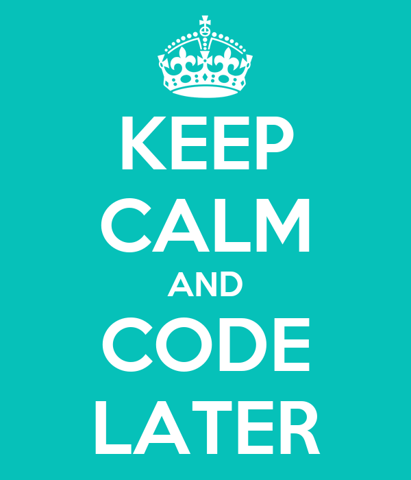 KEEP CALM AND CODE LATER