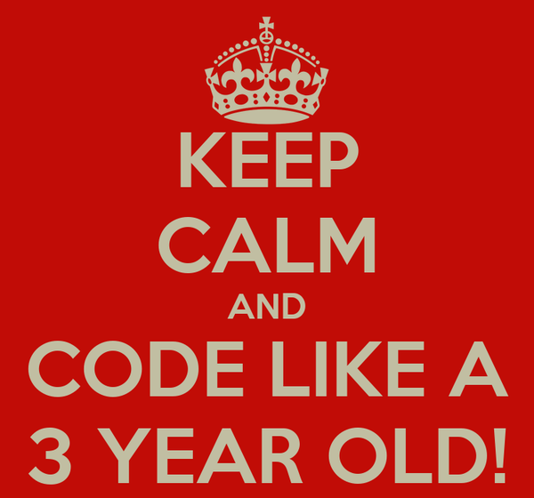 KEEP CALM AND CODE LIKE A 3 YEAR OLD!