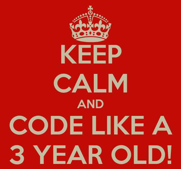 KEEP CALM AND CODE LIKE A 3 YEAR OLD!