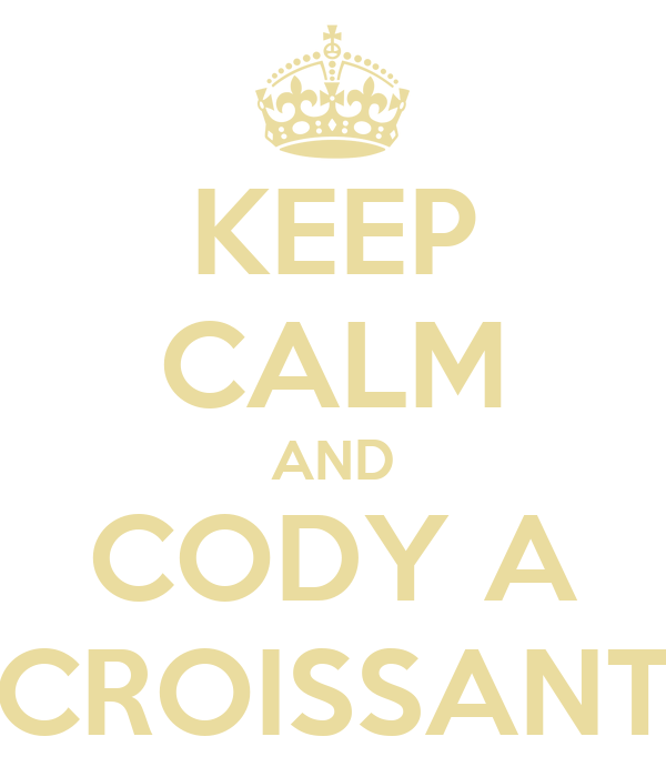 KEEP CALM AND CODY A CROISSANT