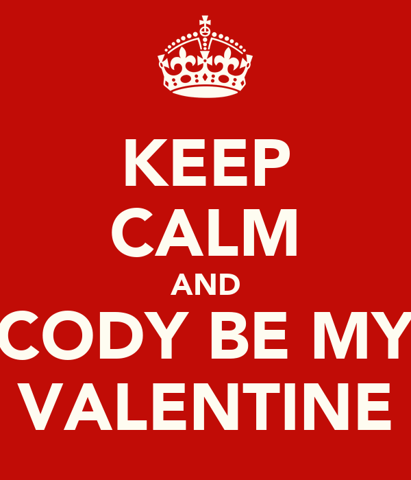 KEEP CALM AND CODY BE MY VALENTINE