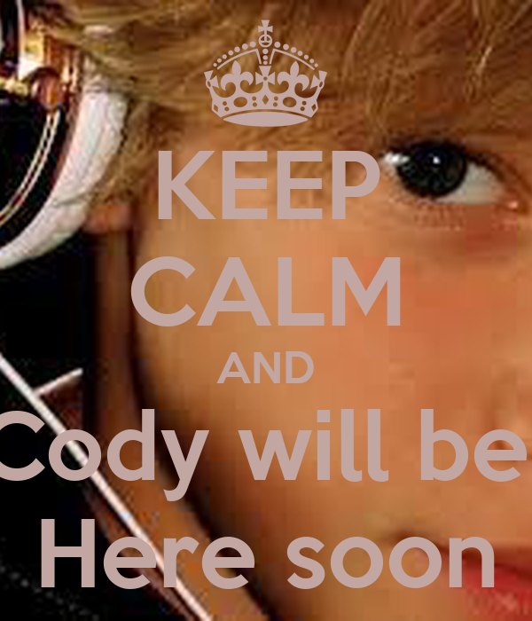 KEEP CALM AND Cody will be  Here soon