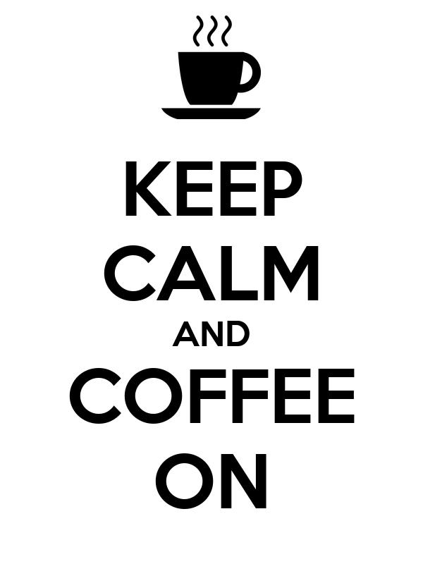KEEP CALM AND COFFEE ON