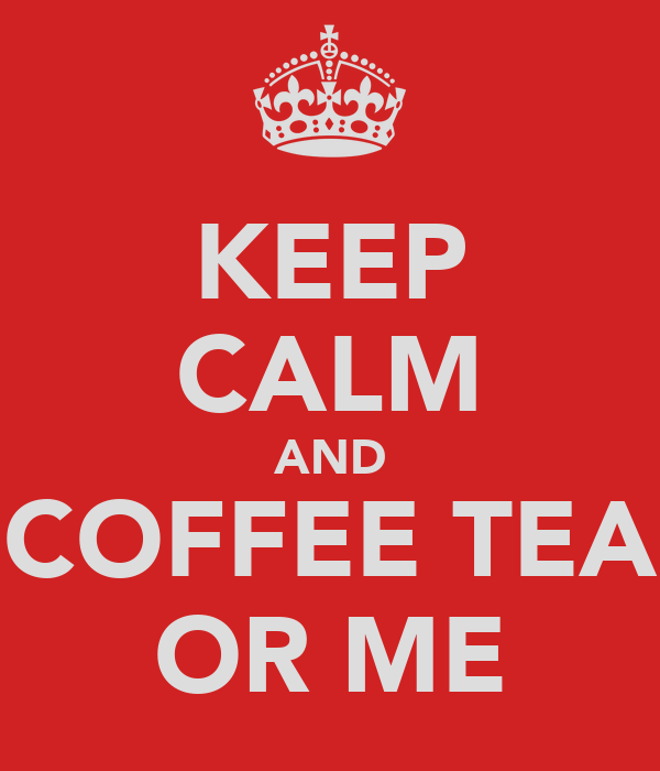 KEEP CALM AND COFFEE TEA OR ME