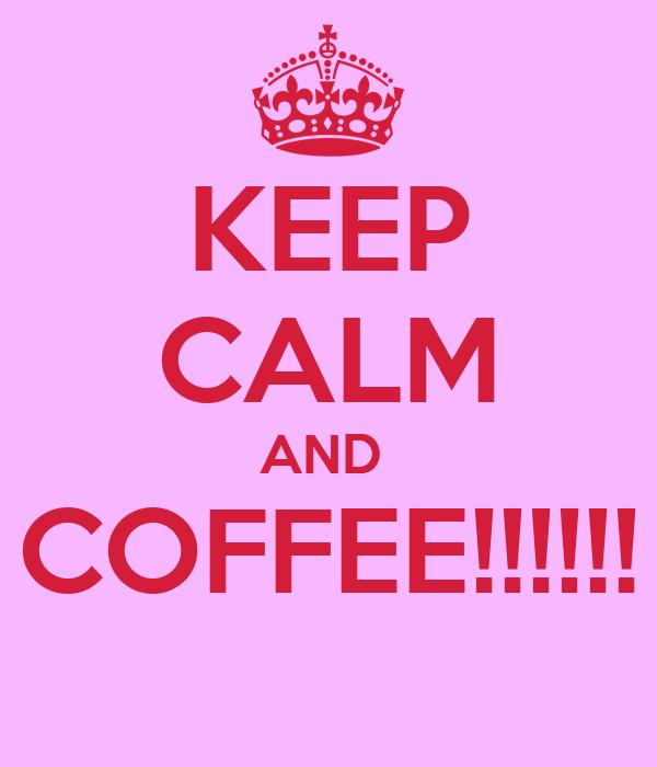 KEEP CALM AND  COFFEE!!!!!!