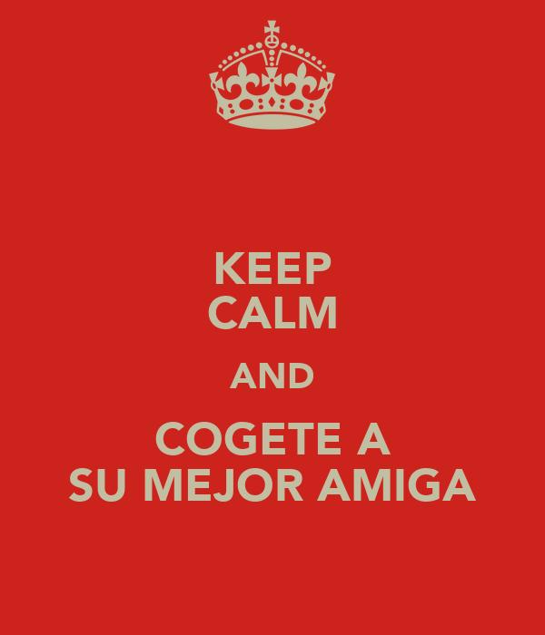 KEEP CALM AND COGETE A SU MEJOR AMIGA