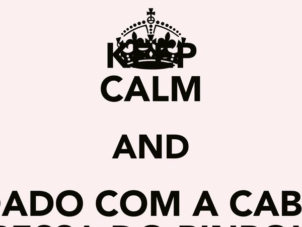 KEEP CALM AND COIDADO COM A CABESSA KABESSA DO PINPOLHO