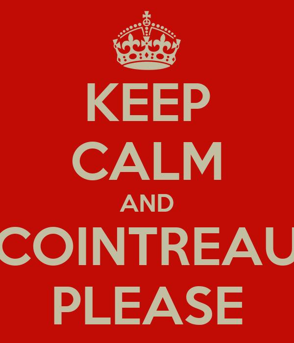 KEEP CALM AND COINTREAU PLEASE