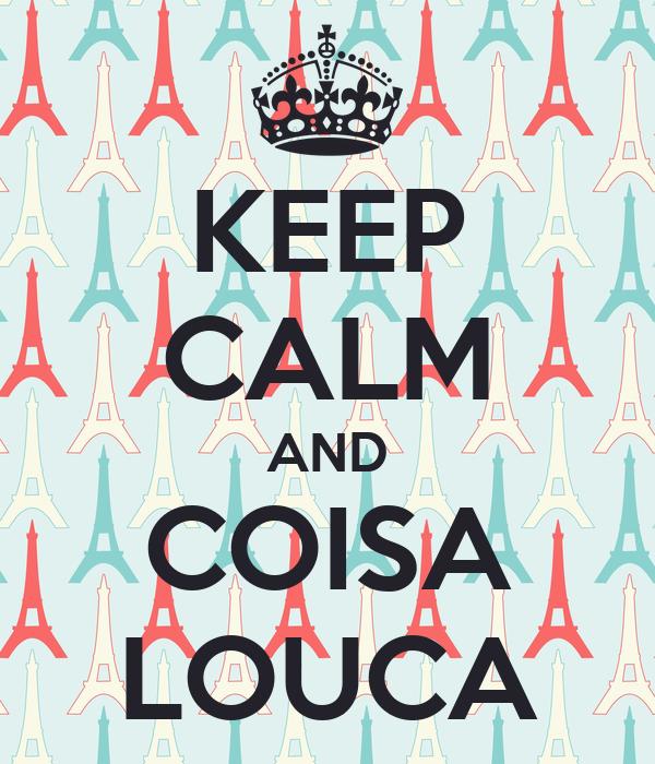 KEEP CALM AND COISA LOUCA