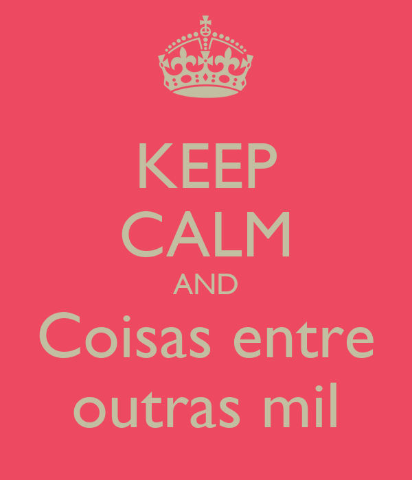 KEEP CALM AND Coisas entre outras mil