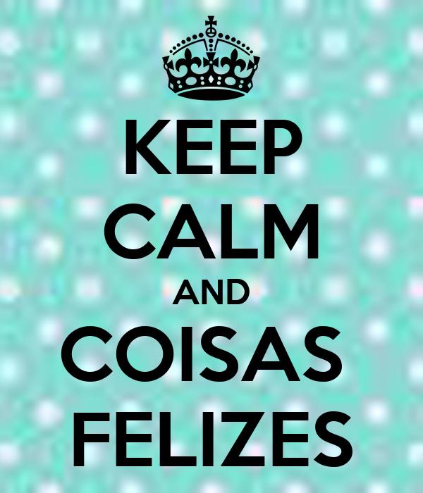KEEP CALM AND COISAS  FELIZES