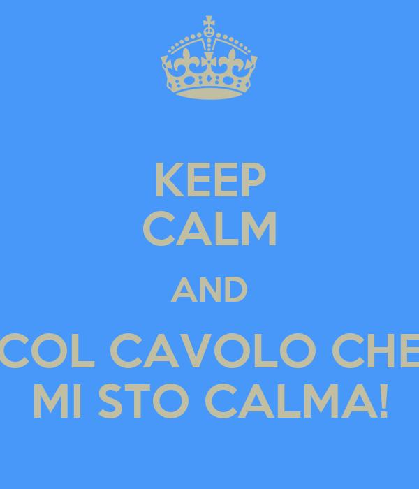 KEEP CALM AND COL CAVOLO CHE MI STO CALMA!