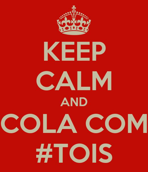 KEEP CALM AND COLA COM #TOIS