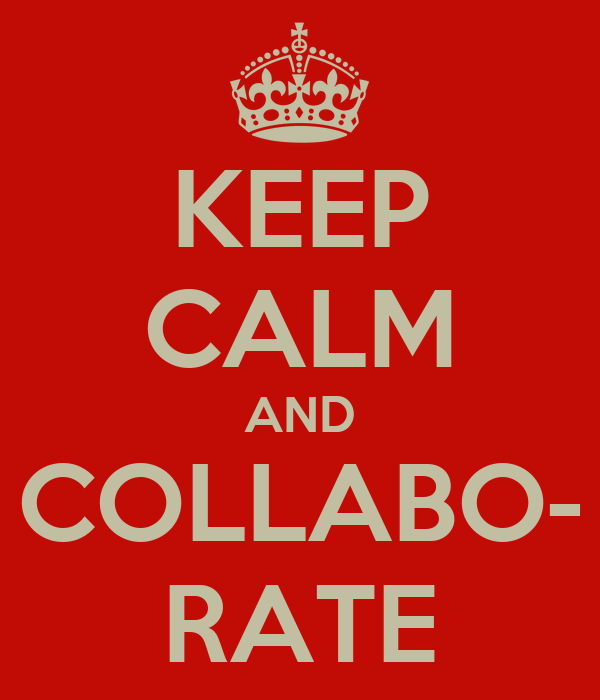KEEP CALM AND COLLABO- RATE