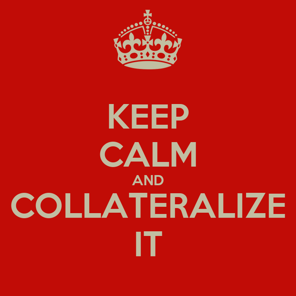 KEEP CALM AND COLLATERALIZE IT