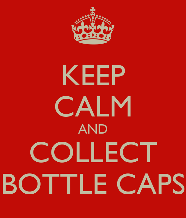KEEP CALM AND COLLECT BOTTLE CAPS