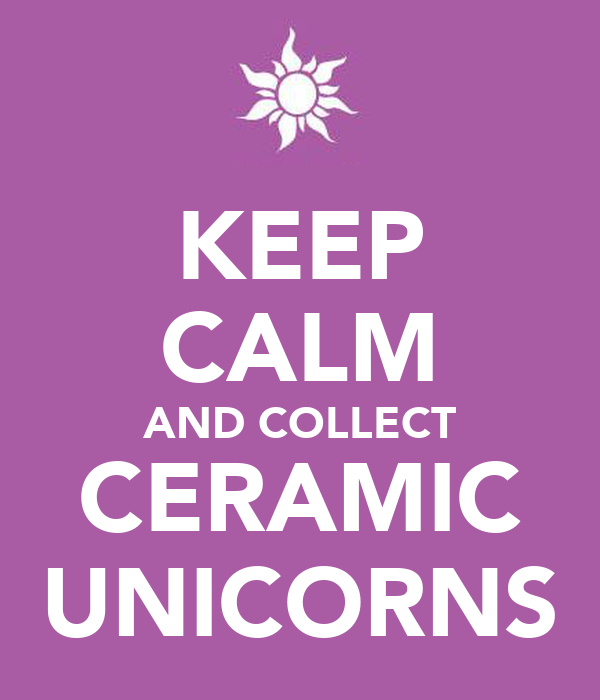 KEEP CALM AND COLLECT CERAMIC UNICORNS